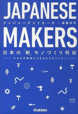 JAPANESE MAKERS ジャパニーズメイカーズ―日本の「新」モノづくり列伝 小さな作業場から生まれるすごいモノ