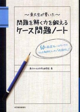 東大生が書いた問題を解く力を鍛えるケース問題ノート―50の厳選フレームワークでどんな難問もスッキリ「地図化」!