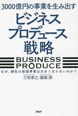 3000億円の事業を生み出すビジネスプロデュース戦略―なぜ、御社の新規事業は大きくならないのか?