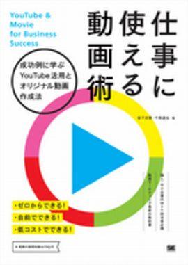 仕事に使える動画術 - 成功例に学ぶYouTube活用とオリジナル動画作成