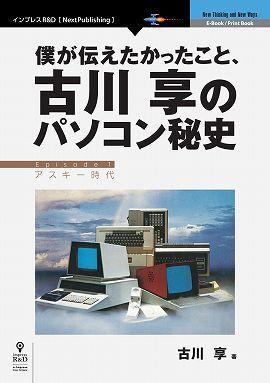 僕が伝えたかったこと、古川享のパソコン秘史