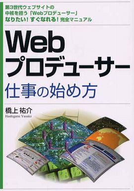 Webプロデューサー仕事の始め方―第3世代ウェブサイトの中核を担う「Webプロデューサー」なりたい!すぐなれる!完全マニュアル