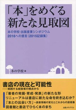 「本」をめぐる新たな見取図―本の学校・出版産業シンポジウム2016への提言(2015記録集)